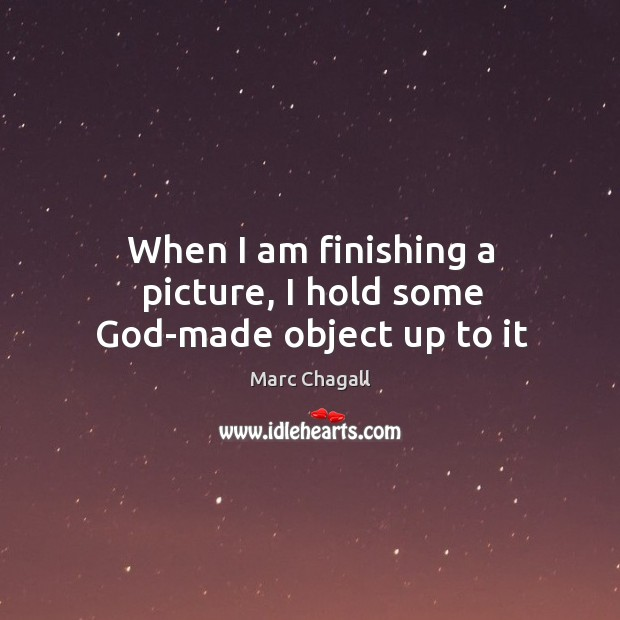 When I am finishing a picture, I hold some God-made object up to it Marc Chagall Picture Quote