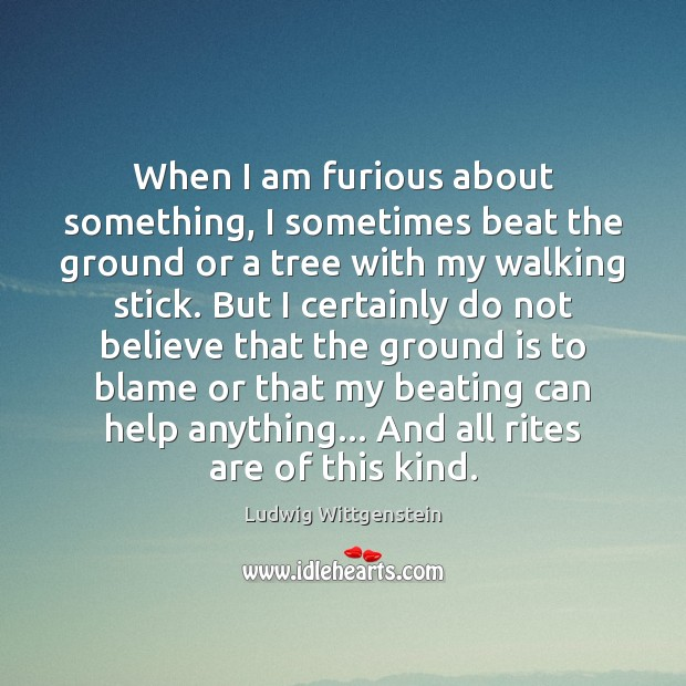 Image, When I am furious about something, I sometimes beat the ground or