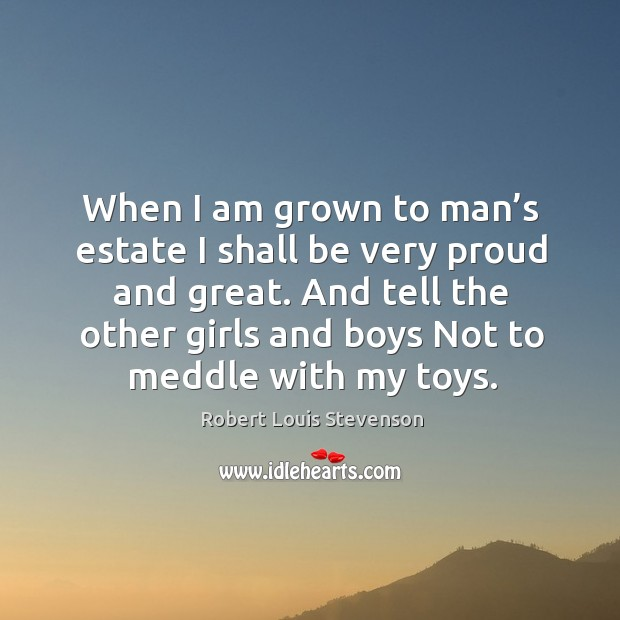 When I am grown to man's estate I shall be very proud and great. Image