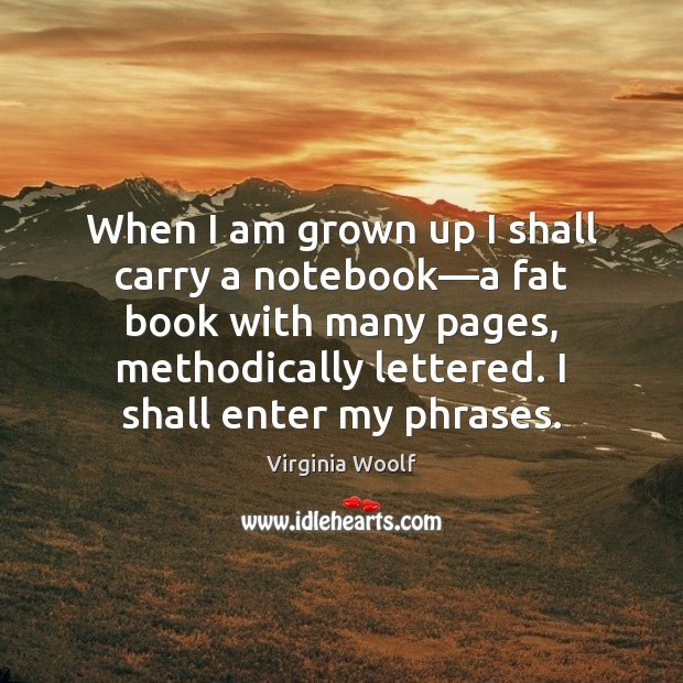 When I am grown up I shall carry a notebook—a fat Virginia Woolf Picture Quote