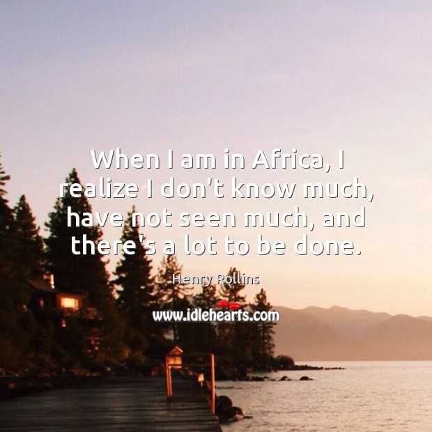 When I am in Africa, I realize I don't know much, have Henry Rollins Picture Quote