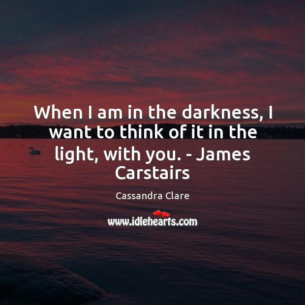 When I am in the darkness, I want to think of it in the light, with you. – James Carstairs Image