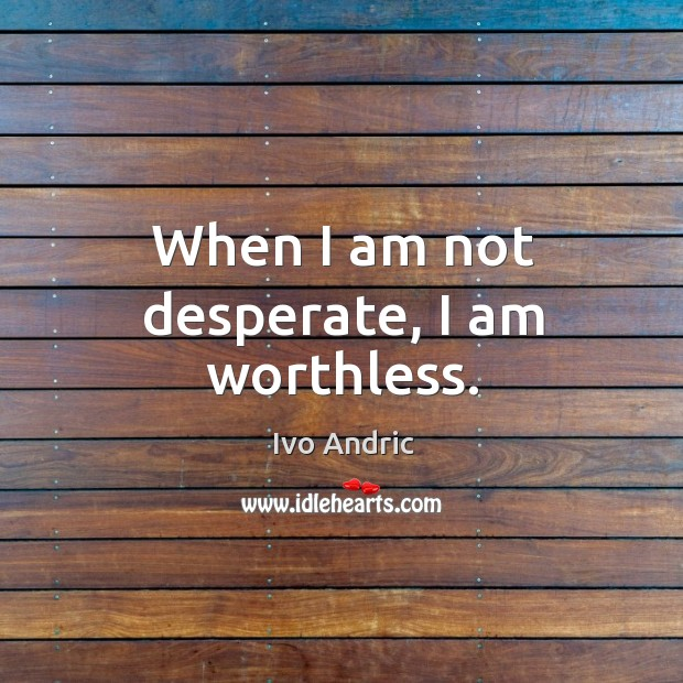 When I am not desperate, I am worthless. Image