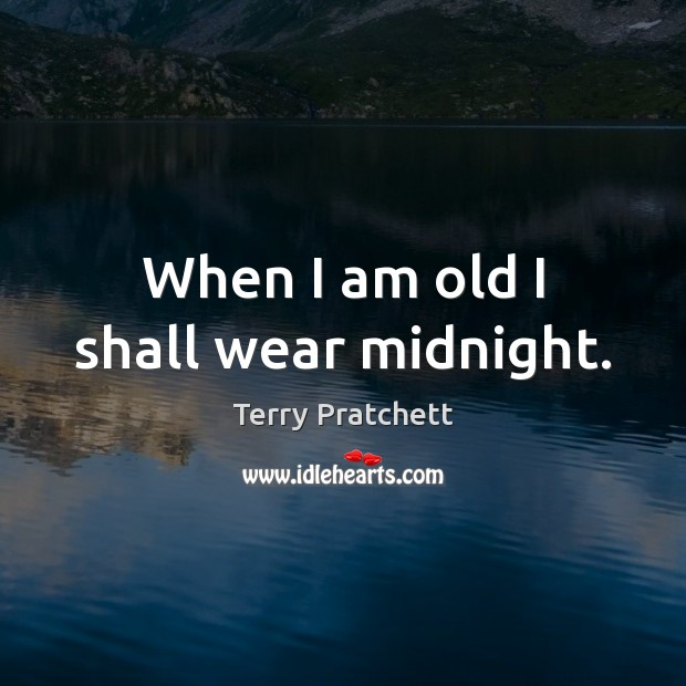 When I am old I shall wear midnight. Terry Pratchett Picture Quote