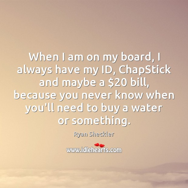 When I am on my board, I always have my ID, ChapStick Ryan Sheckler Picture Quote