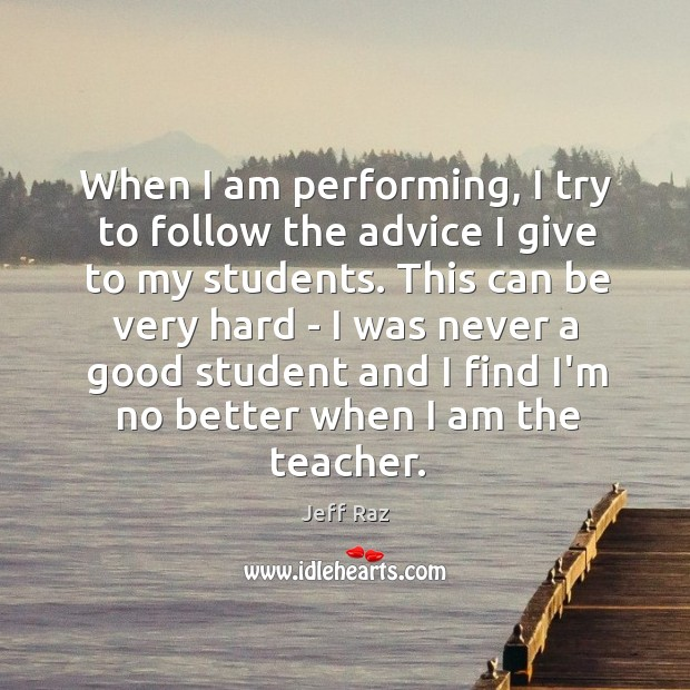 When I am performing, I try to follow the advice I give Image