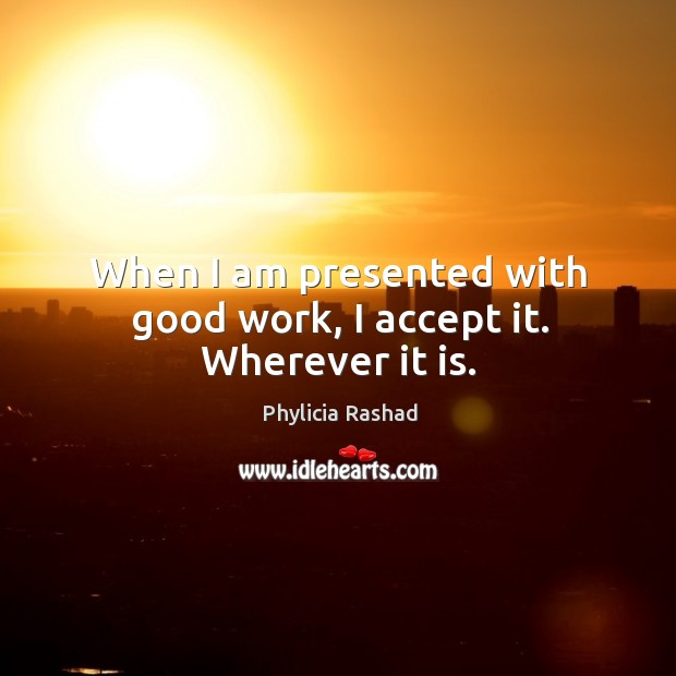 When I am presented with good work, I accept it. Wherever it is. Image