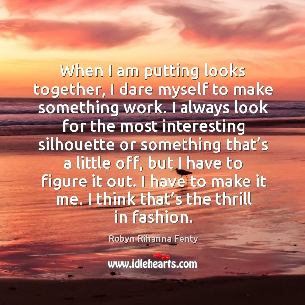 When I am putting looks together, I dare myself to make something work. Image