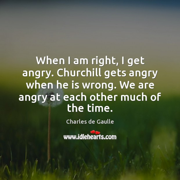 When I am right, I get angry. Churchill gets angry when he Image