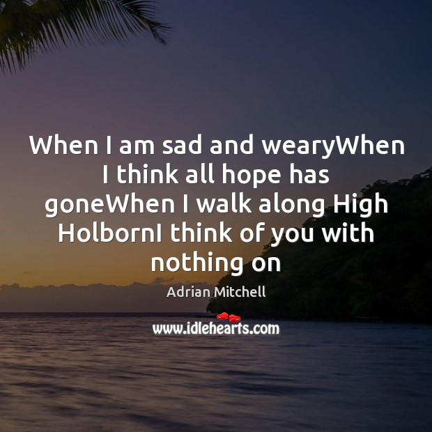 When I am sad and wearyWhen I think all hope has goneWhen Adrian Mitchell Picture Quote