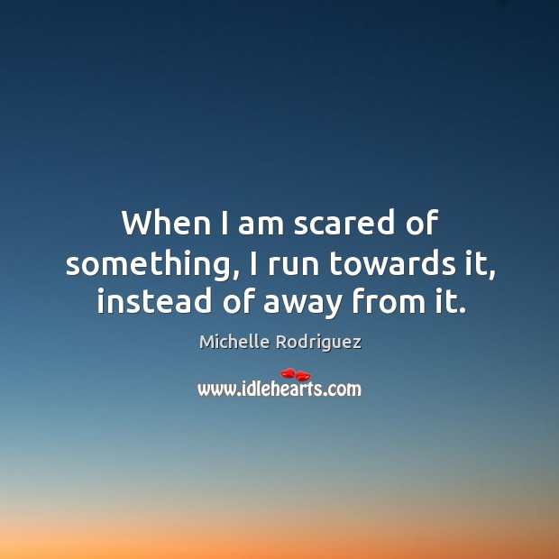 When I am scared of something, I run towards it, instead of away from it. Image