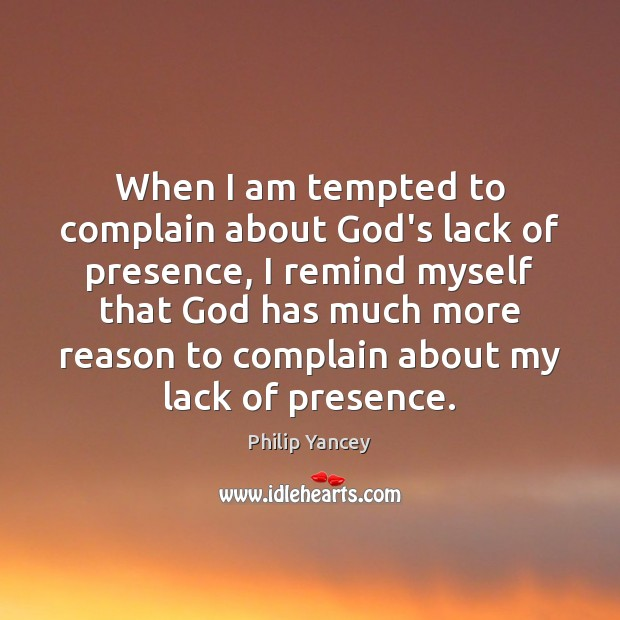 When I am tempted to complain about God's lack of presence, I Philip Yancey Picture Quote