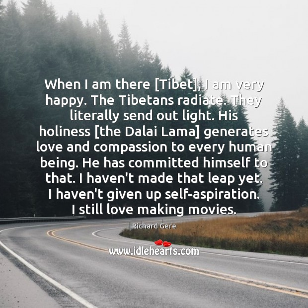 When I am there [Tibet], I am very happy. The Tibetans radiate. Richard Gere Picture Quote