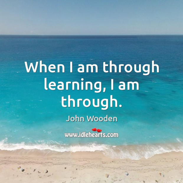 When I am through learning, I am through. John Wooden Picture Quote