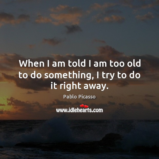 Image, When I am told I am too old to do something, I try to do it right away.