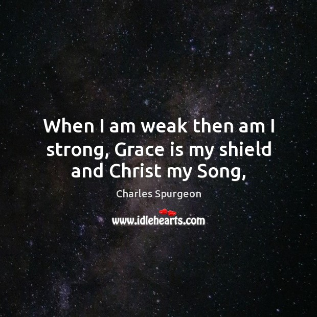 Image, When I am weak then am I strong, Grace is my shield and Christ my Song,