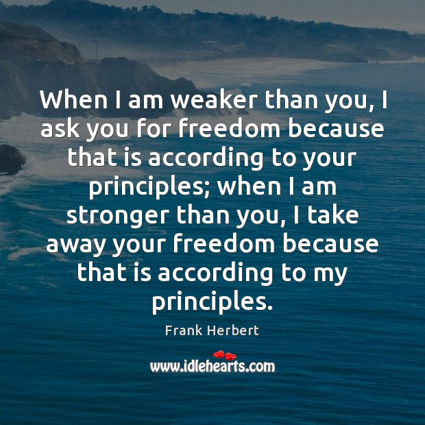 When I am weaker than you, I ask you for freedom because Frank Herbert Picture Quote