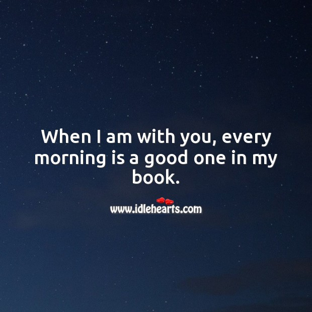When I am with you, every morning is a good one in my book. With You Quotes Image