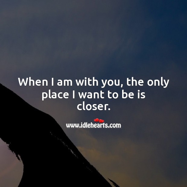 When I am with you, the only place I want to be is closer. Being In Love Quotes Image