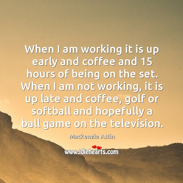 When I am working it is up early and coffee and 15 hours of being on the set. Image