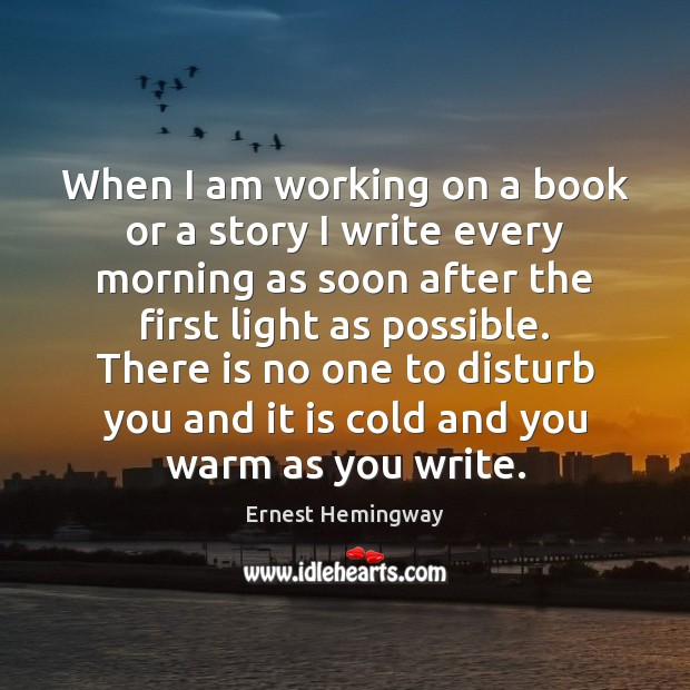 When I am working on a book or a story I write Ernest Hemingway Picture Quote