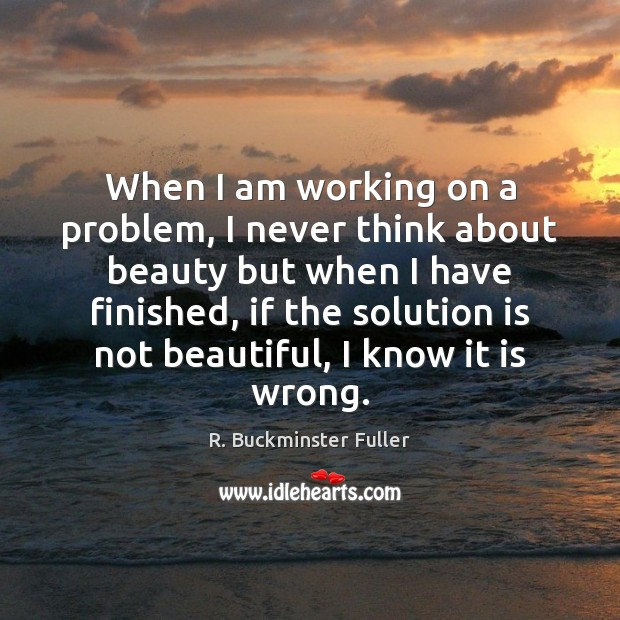 When I am working on a problem, I never think about beauty Solution Quotes Image