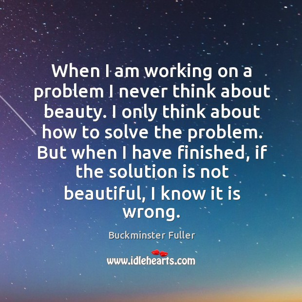 When I am working on a problem I never think about beauty. I only think about how to solve the problem. Buckminster Fuller Picture Quote