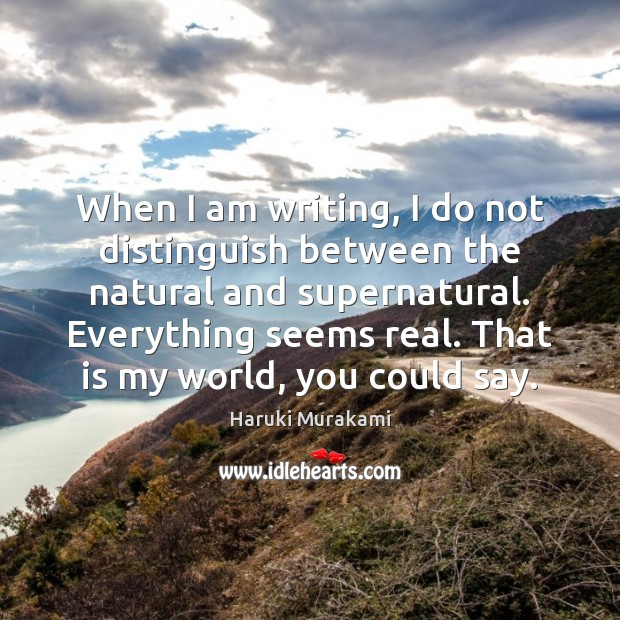 Image, When I am writing, I do not distinguish between the natural and