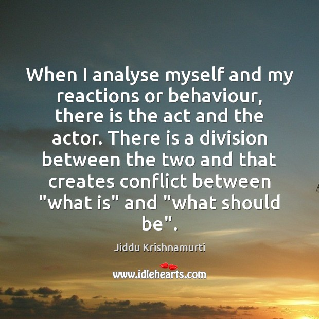 When I analyse myself and my reactions or behaviour, there is the Jiddu Krishnamurti Picture Quote