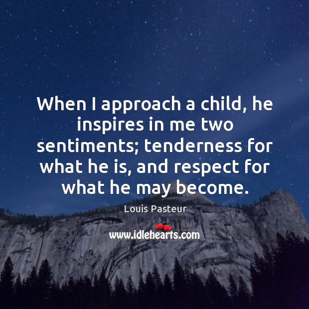 Image, When I approach a child, he inspires in me two sentiments; tenderness for what he is, and respect for what he may become.