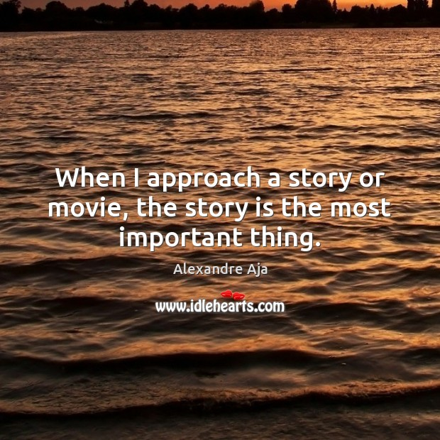 Image, When I approach a story or movie, the story is the most important thing.