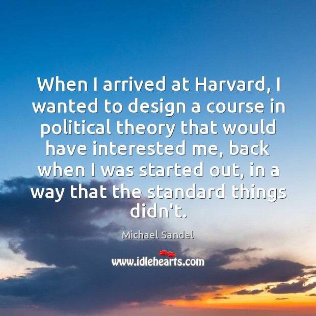 When I arrived at Harvard, I wanted to design a course in Michael Sandel Picture Quote