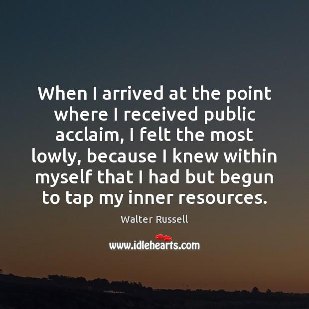 When I arrived at the point where I received public acclaim, I Walter Russell Picture Quote