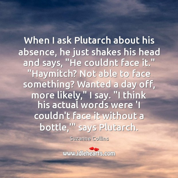 When I ask Plutarch about his absence, he just shakes his head Suzanne Collins Picture Quote