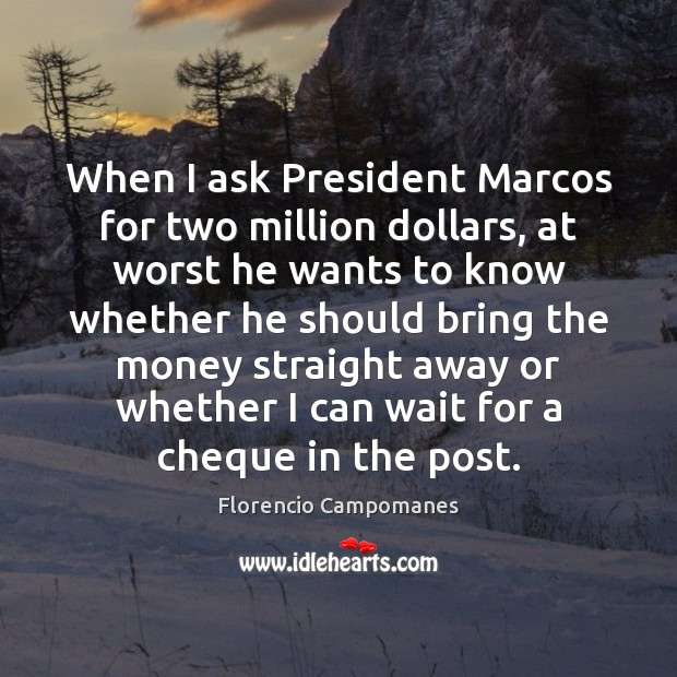 Image, When I ask President Marcos for two million dollars, at worst he