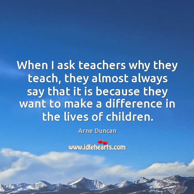 Image, When I ask teachers why they teach, they almost always say that it is because