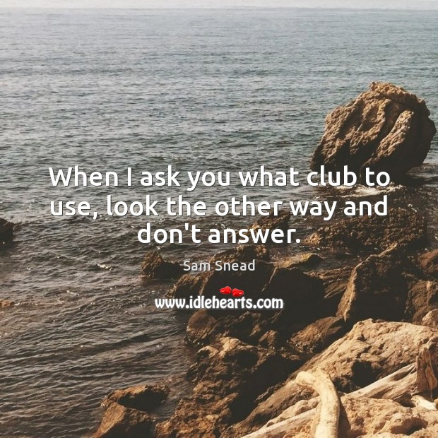 When I ask you what club to use, look the other way and don't answer. Image