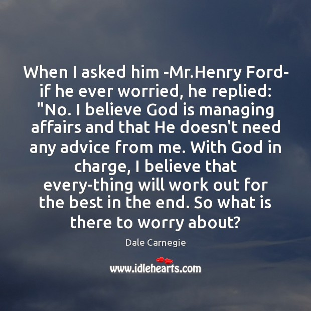 Image, When I asked him -Mr.Henry Ford- if he ever worried, he