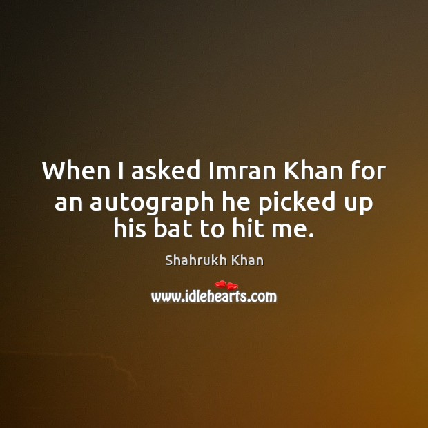 When I asked Imran Khan for an autograph he picked up his bat to hit me. Shahrukh Khan Picture Quote