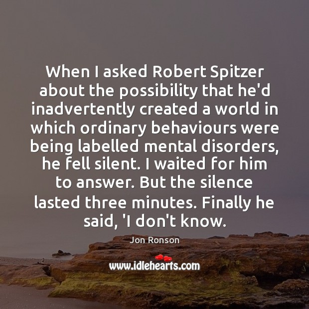 When I asked Robert Spitzer about the possibility that he'd inadvertently created Jon Ronson Picture Quote