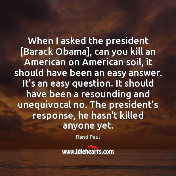 Image, When I asked the president [Barack Obama], can you kill an American