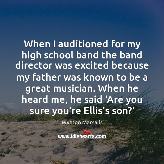 When I auditioned for my high school band the band director was Wynton Marsalis Picture Quote