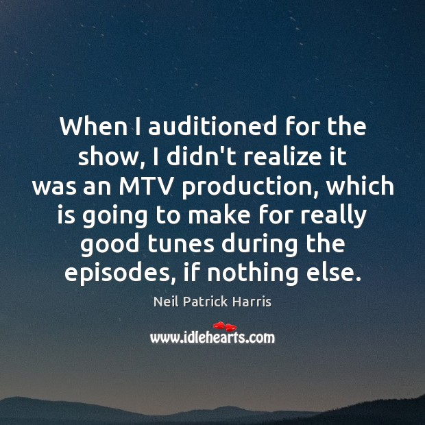 When I auditioned for the show, I didn't realize it was an Neil Patrick Harris Picture Quote