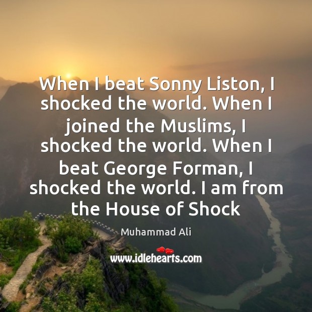 When I beat Sonny Liston, I shocked the world. When I joined Muhammad Ali Picture Quote