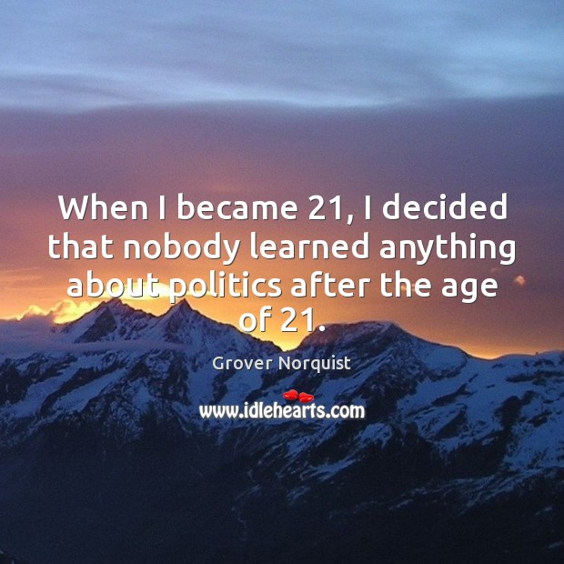 When I became 21, I decided that nobody learned anything about politics after Grover Norquist Picture Quote