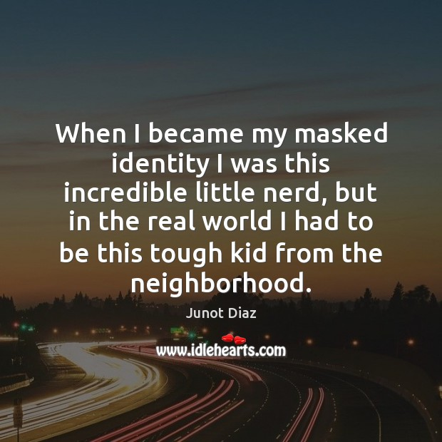 When I became my masked identity I was this incredible little nerd, Junot Diaz Picture Quote