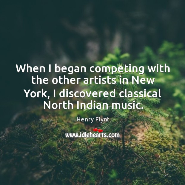 When I began competing with the other artists in new york, I discovered classical north indian music. Henry Flynt Picture Quote