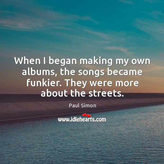 When I began making my own albums, the songs became funkier. They were more about the streets. Image