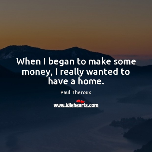 When I began to make some money, I really wanted to have a home. Paul Theroux Picture Quote