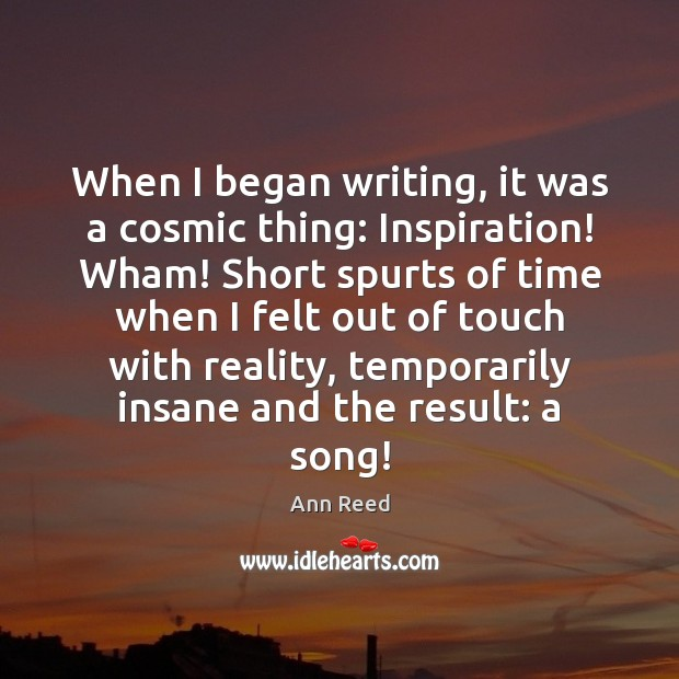 When I began writing, it was a cosmic thing: Inspiration! Wham! Short Image